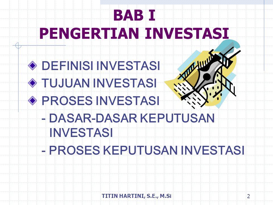 TITIN HARTINI, S.E., M.Si 3 DEFINISI INVESTASI Investasi adalah komitmen sejumlah dana saat ini dengan harapan memperoleh sejumlah keuntungan di masa datang.