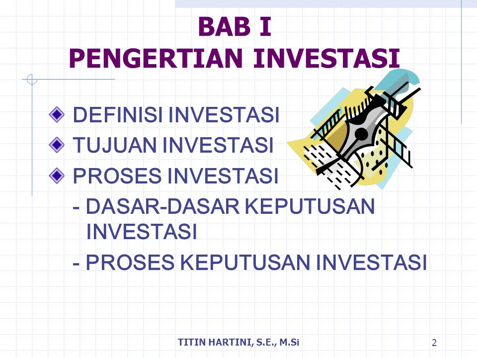 TITIN HARTINI, S.E., M.Si 2 BAB I PENGERTIAN INVESTASI DEFINISI INVESTASI TUJUAN INVESTASI PROSES INVESTASI - DASAR-DASAR KEPUTUSAN INVESTASI - PROSES