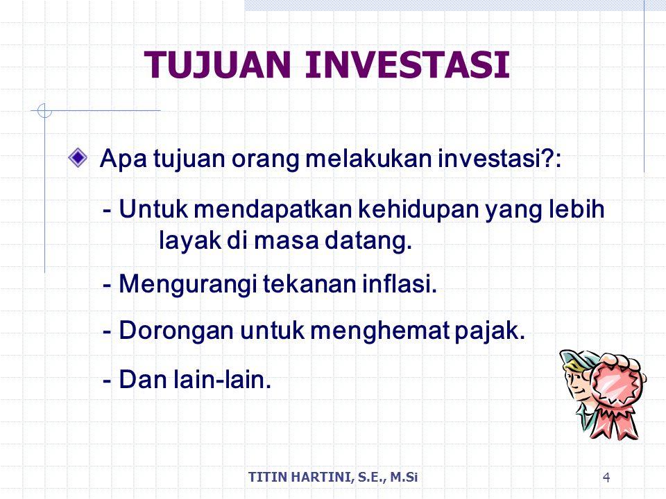 TITIN HARTINI, S.E., M.Si 4 TUJUAN INVESTASI Apa tujuan orang melakukan investasi?: - Untuk mendapatkan kehidupan yang lebih layak di masa datang. - M