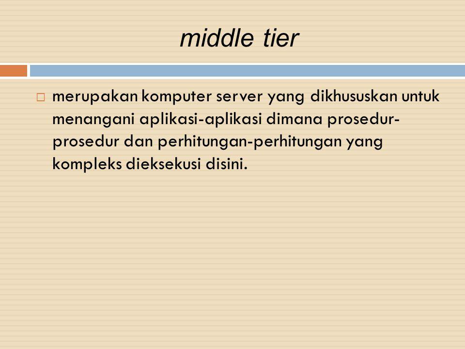 middle tier  merupakan komputer server yang dikhususkan untuk menangani aplikasi-aplikasi dimana prosedur- prosedur dan perhitungan-perhitungan yang