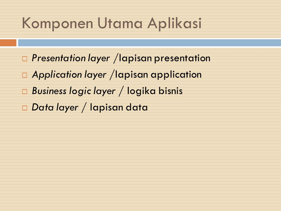 Komponen Utama Aplikasi  Presentation layer /lapisan presentation  Application layer /lapisan application  Business logic layer / logika bisnis  D