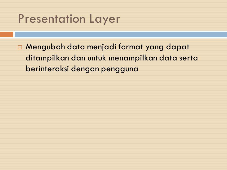 Presentation Layer  Mengubah data menjadi format yang dapat ditampilkan dan untuk menampilkan data serta berinteraksi dengan pengguna