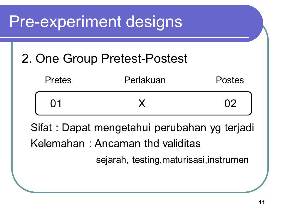 11 Pre-experiment designs 2. One Group Pretest-Postest Pretes Perlakuan Postes 01 X 02 Sifat : Dapat mengetahui perubahan yg terjadi Kelemahan : Ancam
