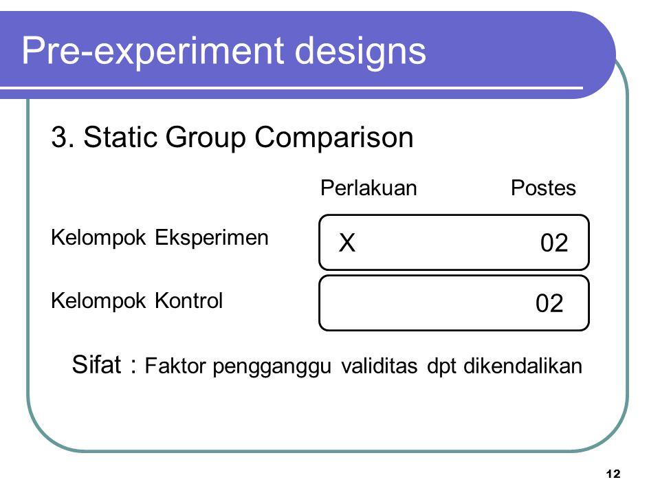 12 Kelompok Eksperimen Kelompok Kontrol Pre-experiment designs 3. Static Group Comparison Perlakuan Postes X 02 Sifat : Faktor pengganggu validitas dp