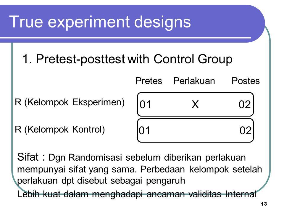 13 R (Kelompok Eksperimen) R (Kelompok Kontrol) True experiment designs 1. Pretest-posttest with Control Group Pretes Perlakuan Postes 01 X 02 Sifat :