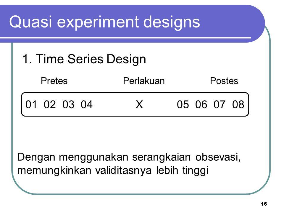 16 Quasi experiment designs 1. Time Series Design Pretes Perlakuan Postes 01 02 03 04 X 05 06 07 08 Dengan menggunakan serangkaian obsevasi, memungkin