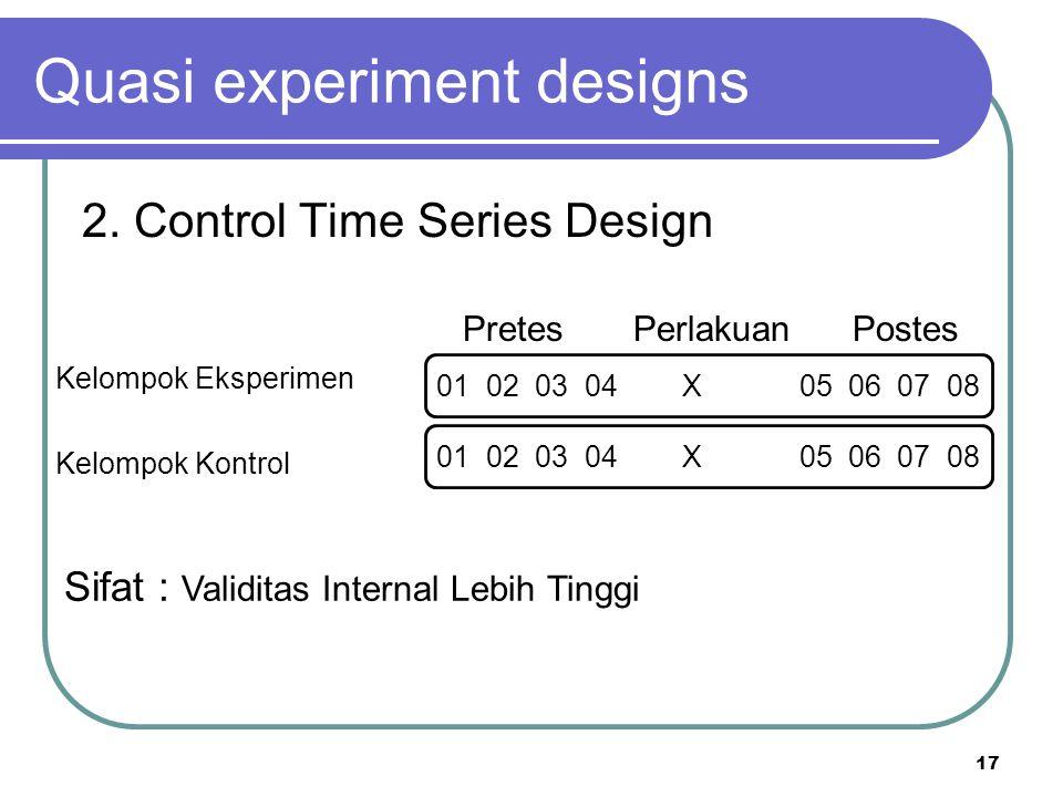 17 Pretes Perlakuan Postes Kelompok Eksperimen Kelompok Kontrol Quasi experiment designs 2. Control Time Series Design Sifat : Validitas Internal Lebi