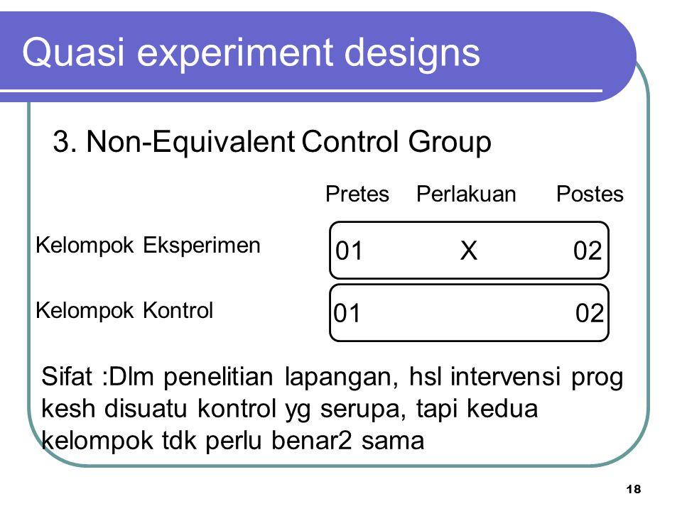 18 Kelompok Eksperimen Kelompok Kontrol Quasi experiment designs 3. Non-Equivalent Control Group Pretes Perlakuan Postes 01 X 02 Sifat :Dlm penelitian