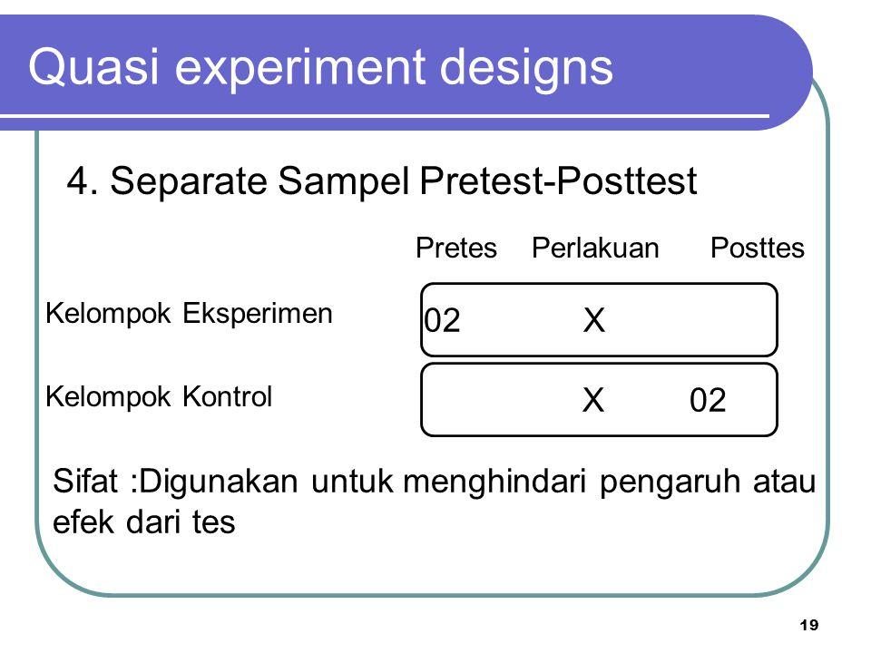 19 Kelompok Eksperimen Kelompok Kontrol Quasi experiment designs 4. Separate Sampel Pretest-Posttest Pretes Perlakuan Posttes 02 X Sifat :Digunakan un