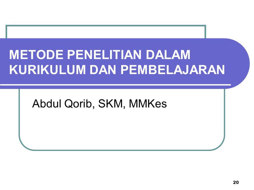 20 METODE PENELITIAN DALAM KURIKULUM DAN PEMBELAJARAN Abdul Qorib, SKM, MMKes