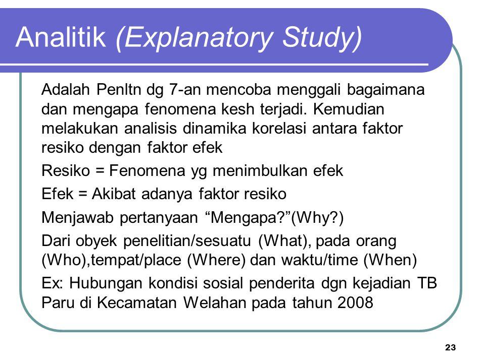 23 Analitik (Explanatory Study) Adalah Penltn dg 7-an mencoba menggali bagaimana dan mengapa fenomena kesh terjadi. Kemudian melakukan analisis dinami