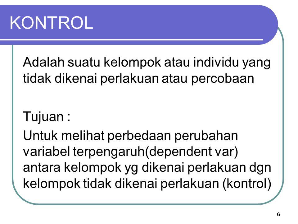 6 KONTROL Adalah suatu kelompok atau individu yang tidak dikenai perlakuan atau percobaan Tujuan : Untuk melihat perbedaan perubahan variabel terpenga
