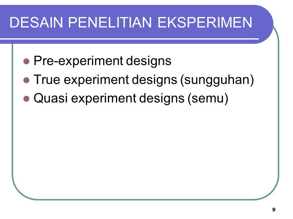 9 DESAIN PENELITIAN EKSPERIMEN Pre-experiment designs True experiment designs (sungguhan) Quasi experiment designs (semu)