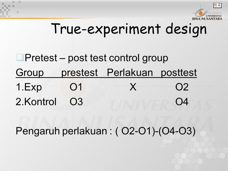 True-experiment design  Pretest – post test control group GroupprestestPerlakuan posttest 1.Exp O1XO2 2.Kontrol O3O4 Pengaruh perlakuan : ( O2-O1)-(O