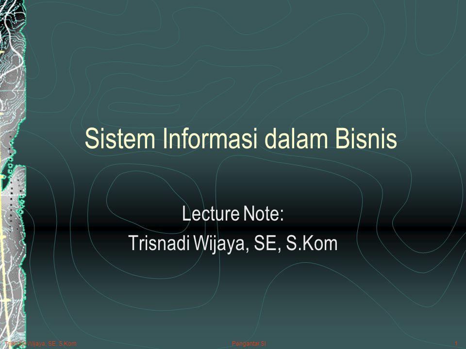 Trisnadi Wijaya, SE, S.Kom Pengantar SI1 Sistem Informasi dalam Bisnis Lecture Note: Trisnadi Wijaya, SE, S.Kom