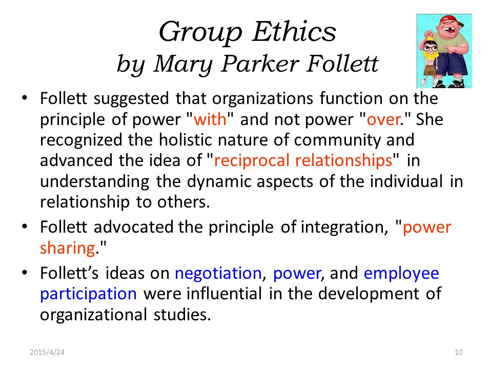 2015/4/2410 Group Ethics by Mary Parker Follett Follett suggested that organizations function on the principle of power