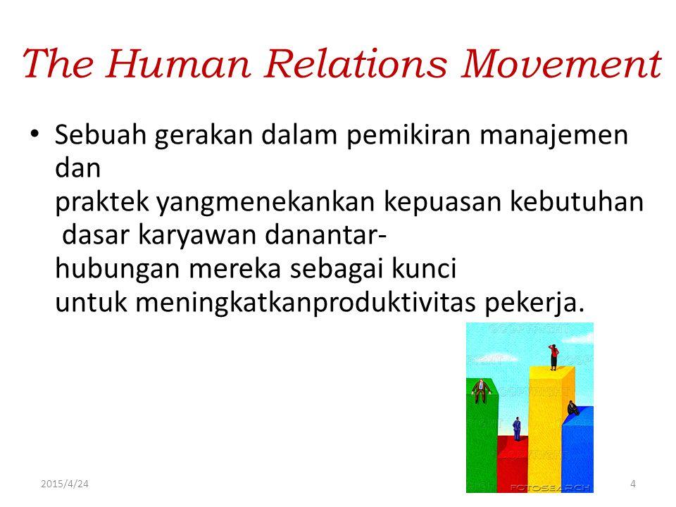 2015/4/244 The Human Relations Movement Sebuah gerakan dalam pemikiran manajemen dan praktek yangmenekankan kepuasan kebutuhan dasar karyawan danantar