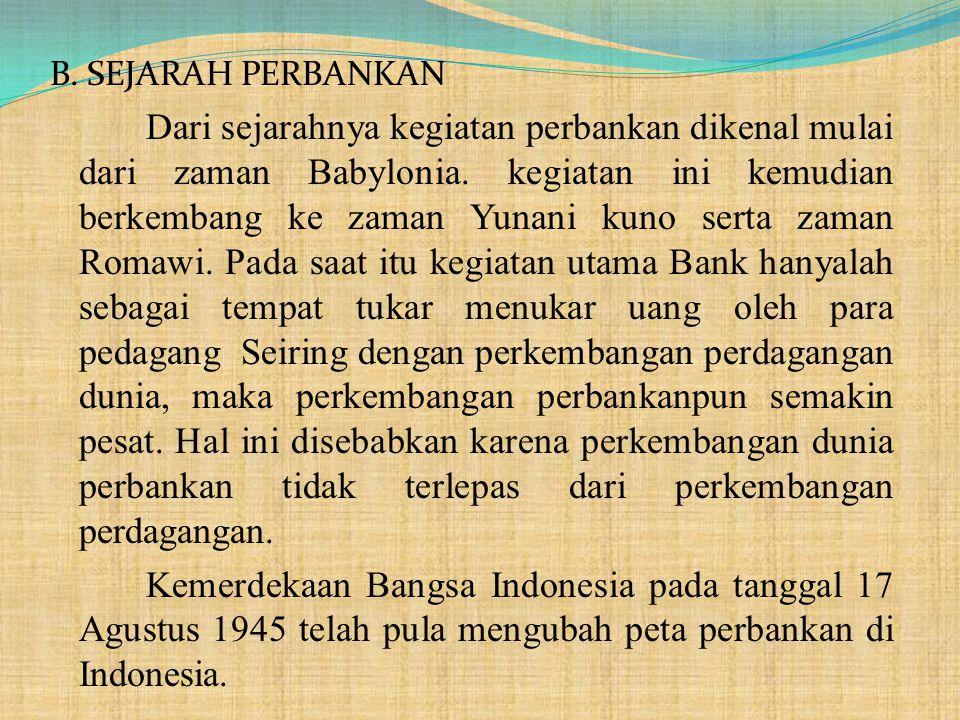 B. SEJARAH PERBANKAN Dari sejarahnya kegiatan perbankan dikenal mulai dari zaman Babylonia. kegiatan ini kemudian berkembang ke zaman Yunani kuno sert