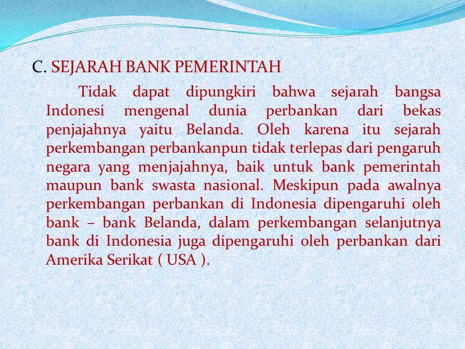 C. SEJARAH BANK PEMERINTAH Tidak dapat dipungkiri bahwa sejarah bangsa Indonesi mengenal dunia perbankan dari bekas penjajahnya yaitu Belanda. Oleh ka