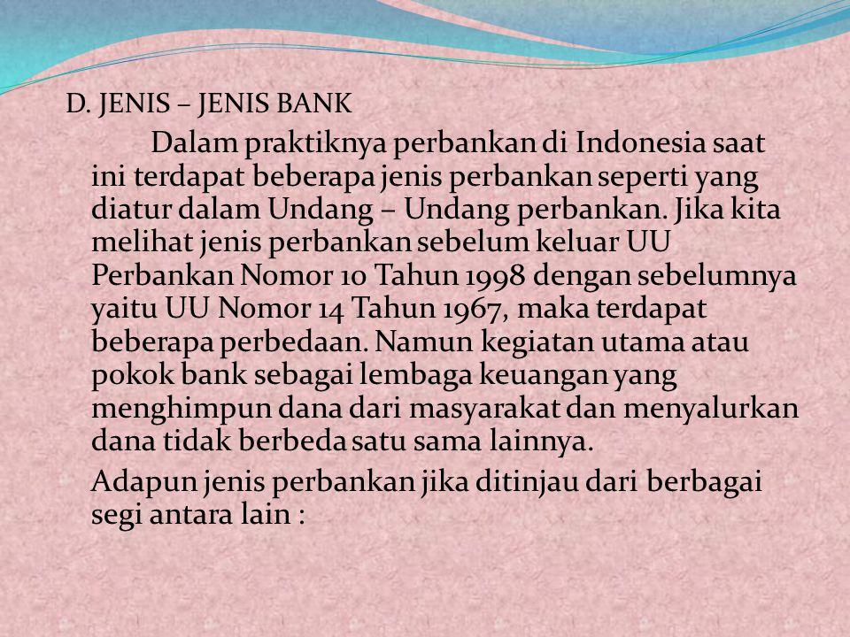 D. JENIS – JENIS BANK Dalam praktiknya perbankan di Indonesia saat ini terdapat beberapa jenis perbankan seperti yang diatur dalam Undang – Undang per