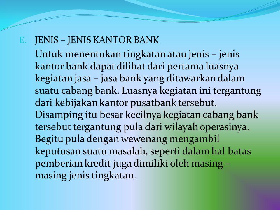 E. JENIS – JENIS KANTOR BANK Untuk menentukan tingkatan atau jenis – jenis kantor bank dapat dilihat dari pertama luasnya kegiatan jasa – jasa bank ya
