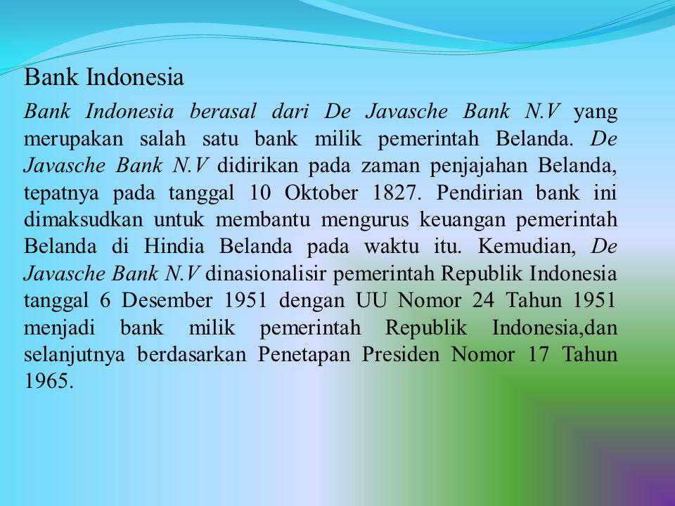 Bank Indonesia Bank Indonesia berasal dari De Javasche Bank N.V yang merupakan salah satu bank milik pemerintah Belanda. De Javasche Bank N.V didirika