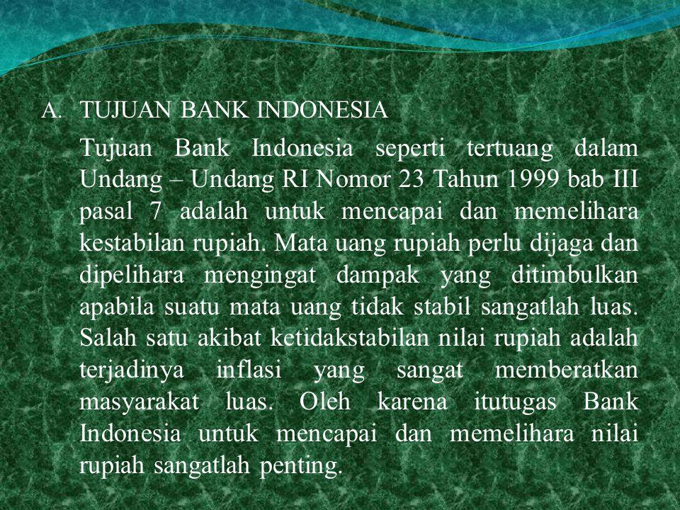 A. TUJUAN BANK INDONESIA Tujuan Bank Indonesia seperti tertuang dalam Undang – Undang RI Nomor 23 Tahun 1999 bab III pasal 7 adalah untuk mencapai dan