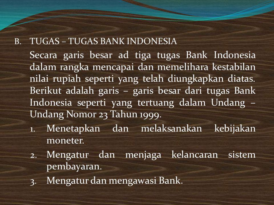 B. TUGAS – TUGAS BANK INDONESIA Secara garis besar ad tiga tugas Bank Indonesia dalam rangka mencapai dan memelihara kestabilan nilai rupiah seperti y