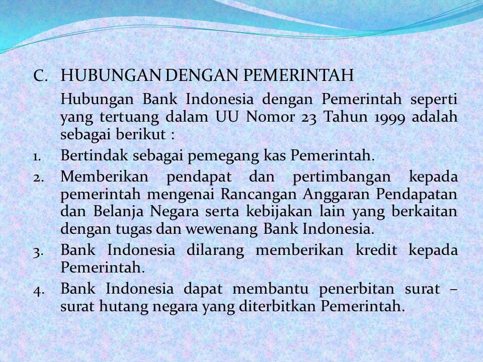 C. HUBUNGAN DENGAN PEMERINTAH Hubungan Bank Indonesia dengan Pemerintah seperti yang tertuang dalam UU Nomor 23 Tahun 1999 adalah sebagai berikut : 1.