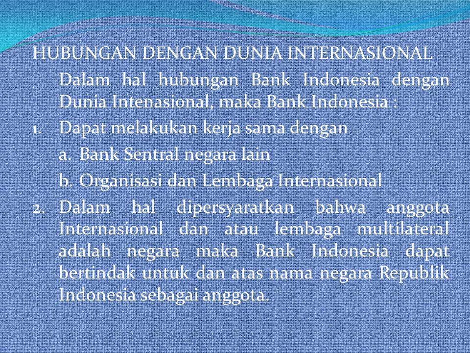 HUBUNGAN DENGAN DUNIA INTERNASIONAL Dalam hal hubungan Bank Indonesia dengan Dunia Intenasional, maka Bank Indonesia : 1. Dapat melakukan kerja sama d