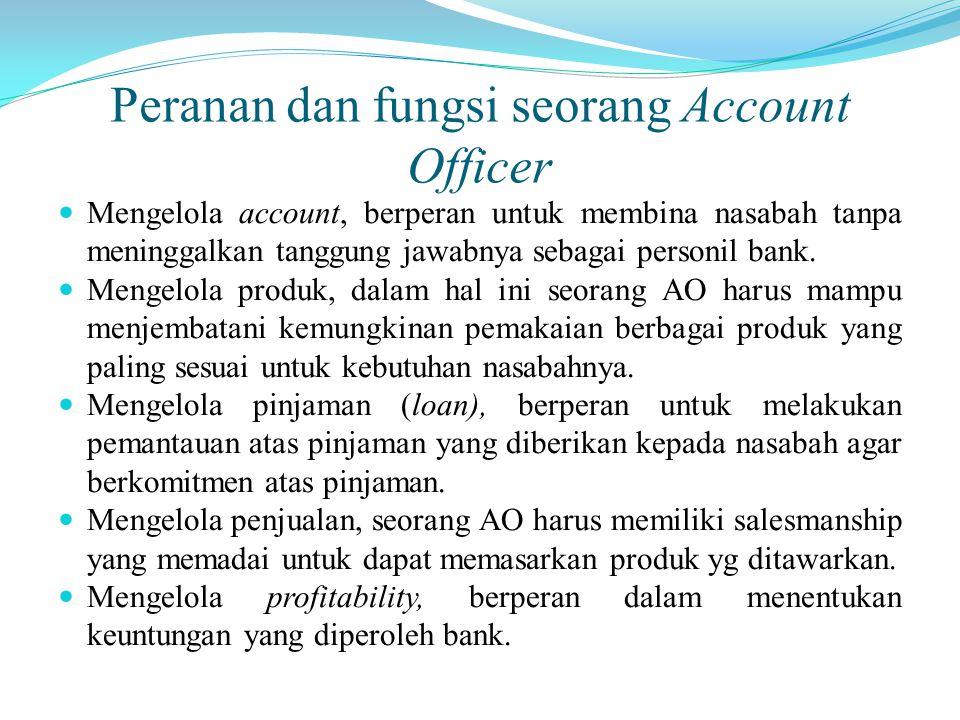Peranan dan fungsi seorang Account Officer Mengelola account, berperan untuk membina nasabah tanpa meninggalkan tanggung jawabnya sebagai personil ban