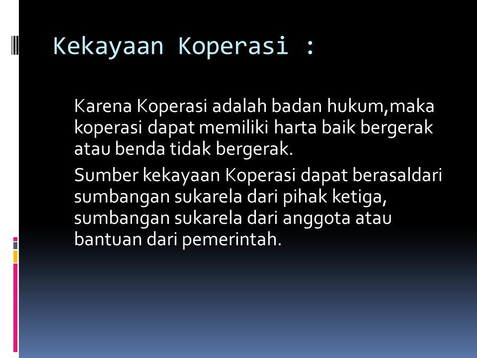 Kekayaan Koperasi : Karena Koperasi adalah badan hukum,maka koperasi dapat memiliki harta baik bergerak atau benda tidak bergerak.