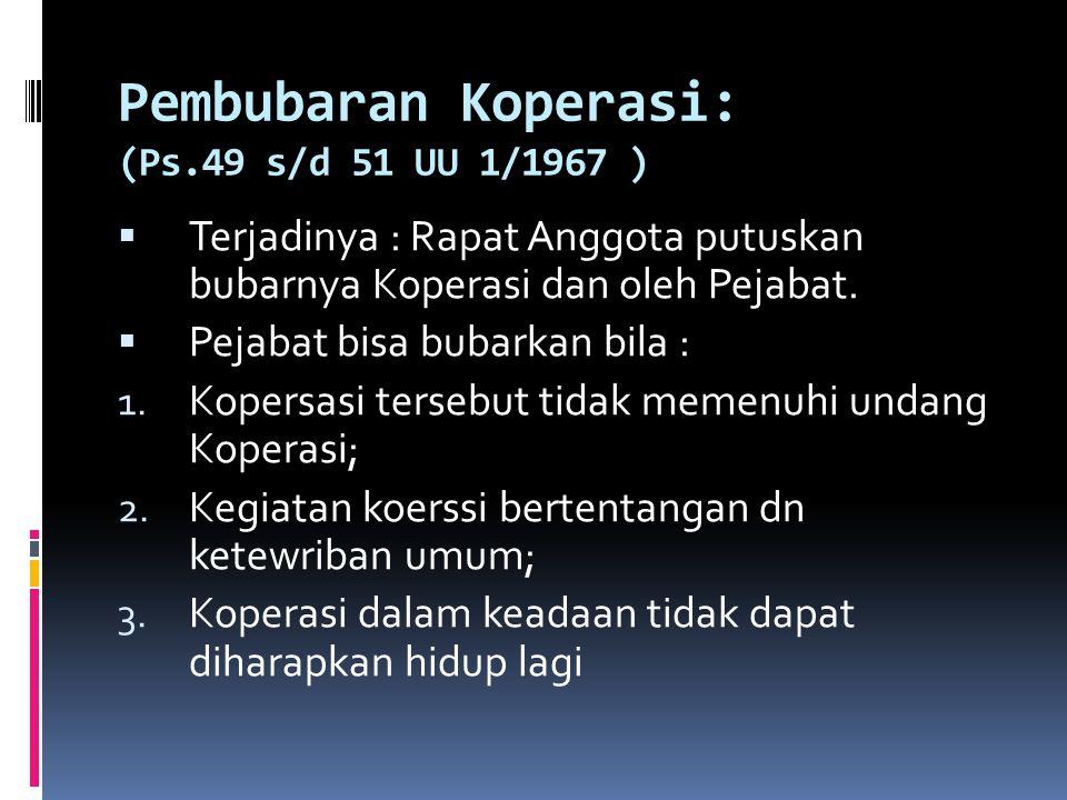 Pembubaran Koperasi: (Ps.49 s/d 51 UU 1/1967 )  Terjadinya : Rapat Anggota putuskan bubarnya Koperasi dan oleh Pejabat.