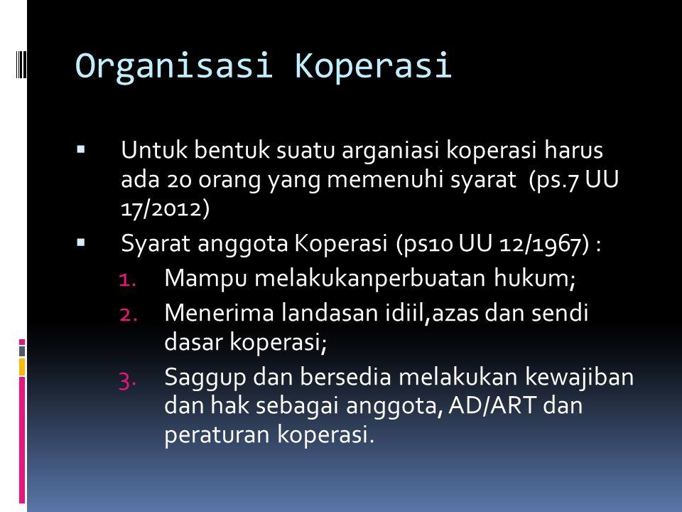 Organisasi Koperasi  Untuk bentuk suatu arganiasi koperasi harus ada 20 orang yang memenuhi syarat (ps.7 UU 17/2012)  Syarat anggota Koperasi (ps10 UU 12/1967) : 1.Mampu melakukanperbuatan hukum; 2.Menerima landasan idiil,azas dan sendi dasar koperasi; 3.Saggup dan bersedia melakukan kewajiban dan hak sebagai anggota, AD/ART dan peraturan koperasi.