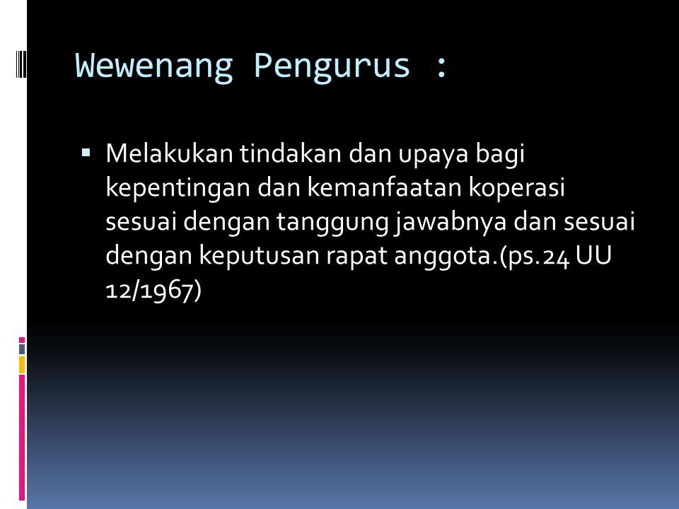 Wewenang Pengurus :  Melakukan tindakan dan upaya bagi kepentingan dan kemanfaatan koperasi sesuai dengan tanggung jawabnya dan sesuai dengan keputusan rapat anggota.(ps.24 UU 12/1967)