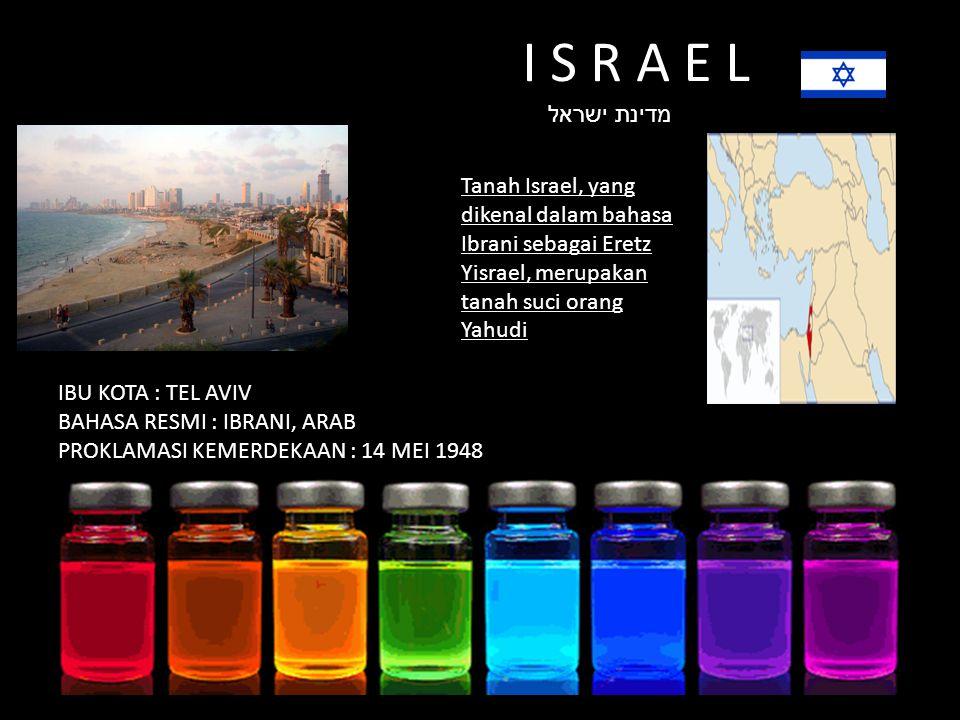 I S R A E L מדינת ישראל Tanah Israel, yang dikenal dalam bahasa Ibrani sebagai Eretz Yisrael, merupakan tanah suci orang Yahudi IBU KOTA : TEL AVIV BAHASA RESMI : IBRANI, ARAB PROKLAMASI KEMERDEKAAN : 14 MEI 1948