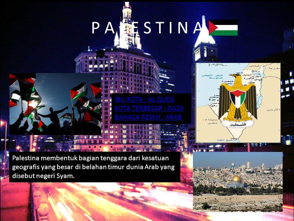 P A L E S T I N A IBU KOTA : AL QUDS KOTA TERBESAR : GAZA BAHASA RESMI : ARAB Palestina membentuk bagian tenggara dari kesatuan geografis yang besar di belahan timur dunia Arab yang disebut negeri Syam.