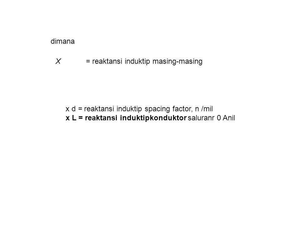 X= reaktansi induktip masing-masing dimana x d = reaktansi induktip spacing factor, n /mil x L = reaktansi induktipkonduktor saluranr 0 Anil