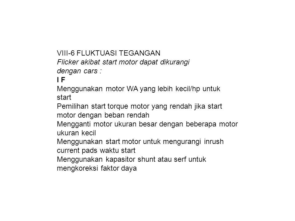 VIII-6 FLUKTUASI TEGANGAN Flicker akibat start motor dapat dikurangi dengan cars : I F Menggunakan motor WA yang lebih kecil/hp untuk start Pemilihan