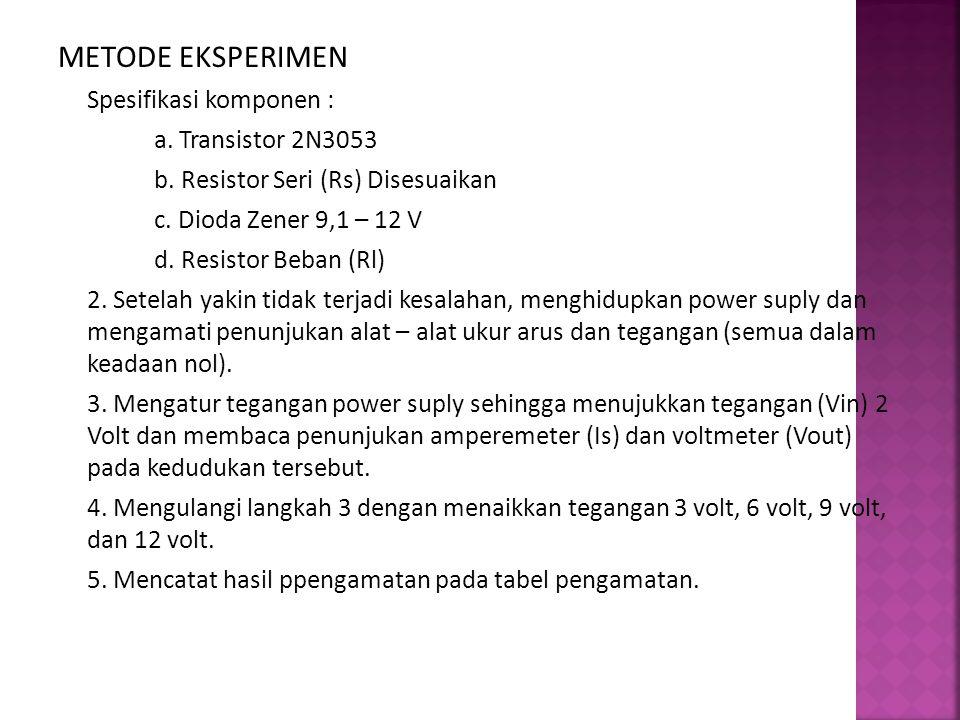 METODE EKSPERIMEN Spesifikasi komponen : a. Transistor 2N3053 b. Resistor Seri (Rs) Disesuaikan c. Dioda Zener 9,1 – 12 V d. Resistor Beban (Rl) 2. Se