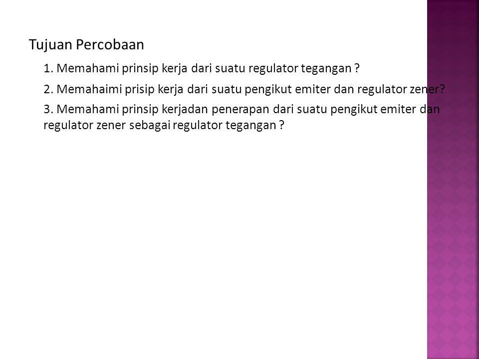 Tujuan Percobaan 1. Memahami prinsip kerja dari suatu regulator tegangan ? 2. Memahaimi prisip kerja dari suatu pengikut emiter dan regulator zener? 3