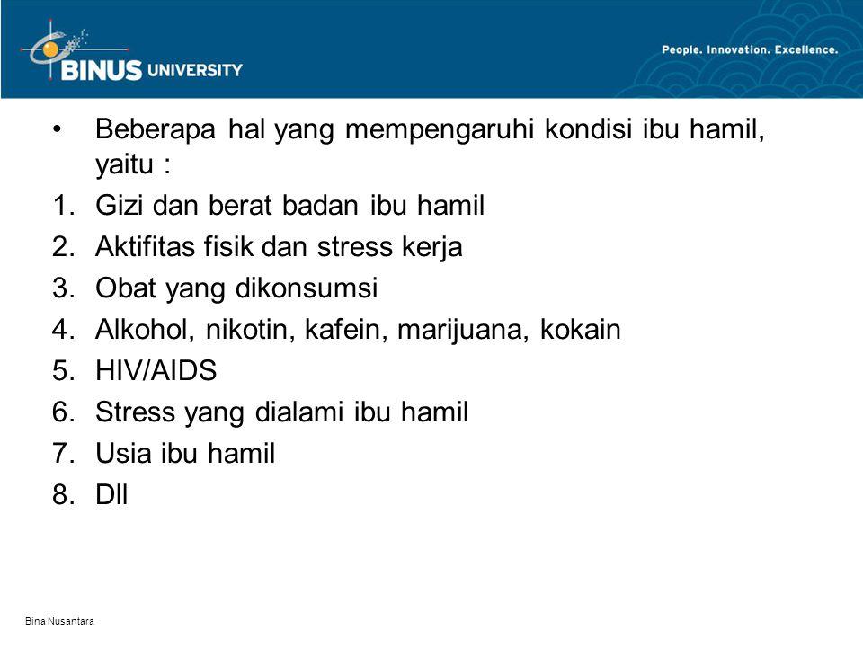 Bina Nusantara Beberapa hal yang mempengaruhi kondisi ibu hamil, yaitu : 1.Gizi dan berat badan ibu hamil 2.Aktifitas fisik dan stress kerja 3.Obat yang dikonsumsi 4.Alkohol, nikotin, kafein, marijuana, kokain 5.HIV/AIDS 6.Stress yang dialami ibu hamil 7.Usia ibu hamil 8.Dll