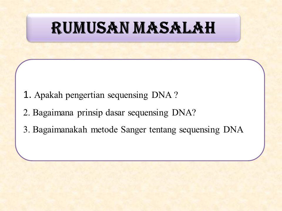RUMUSAN MASALAH 1. Apakah pengertian sequensing DNA ? 2. Bagaimana prinsip dasar sequensing DNA? 3. Bagaimanakah metode Sanger tentang sequensing DNA