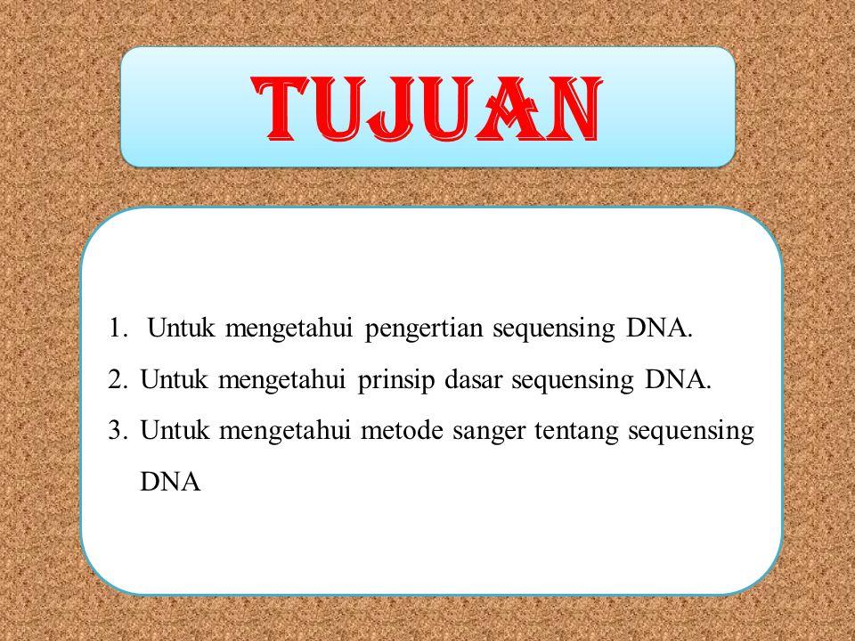 TUJUAN 1. Untuk mengetahui pengertian sequensing DNA. 2.Untuk mengetahui prinsip dasar sequensing DNA. 3.Untuk mengetahui metode sanger tentang sequen