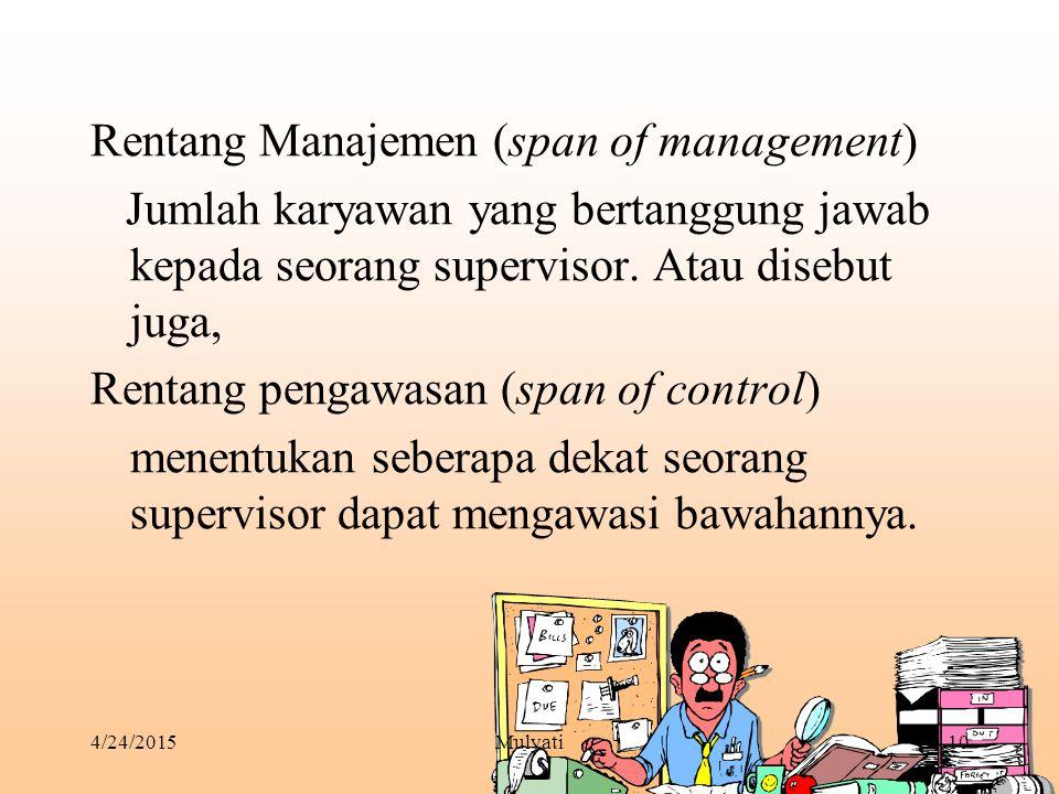 4/24/2015Mulyati10 Rentang Manajemen (span of management) Jumlah karyawan yang bertanggung jawab kepada seorang supervisor. Atau disebut juga, Rentang