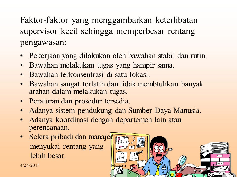 4/24/2015Mulyati11 Faktor-faktor yang menggambarkan keterlibatan supervisor kecil sehingga memperbesar rentang pengawasan: Pekerjaan yang dilakukan ol