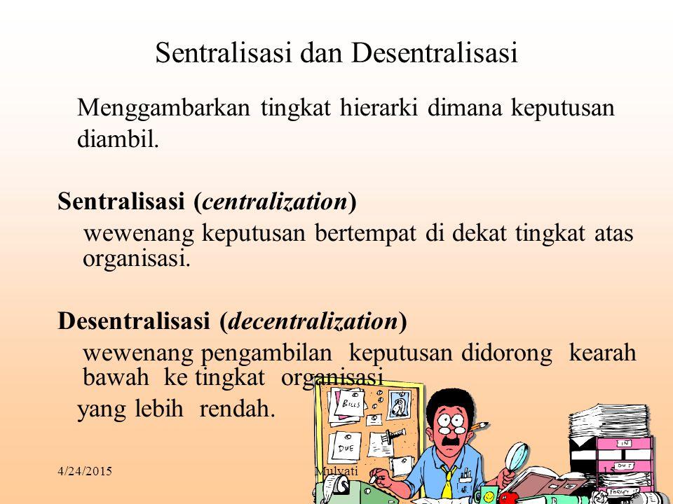 4/24/2015Mulyati15 Sentralisasi dan Desentralisasi Menggambarkan tingkat hierarki dimana keputusan diambil. Sentralisasi (centralization) wewenang kep