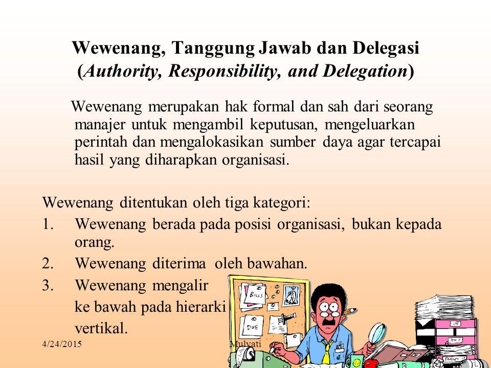 4/24/2015Mulyati6 Wewenang, Tanggung Jawab dan Delegasi (Authority, Responsibility, and Delegation) Wewenang merupakan hak formal dan sah dari seorang