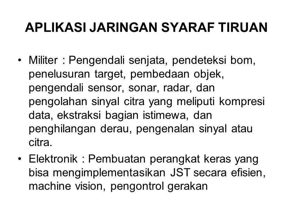 APLIKASI JARINGAN SYARAF TIRUAN Militer : Pengendali senjata, pendeteksi bom, penelusuran target, pembedaan objek, pengendali sensor, sonar, radar, da