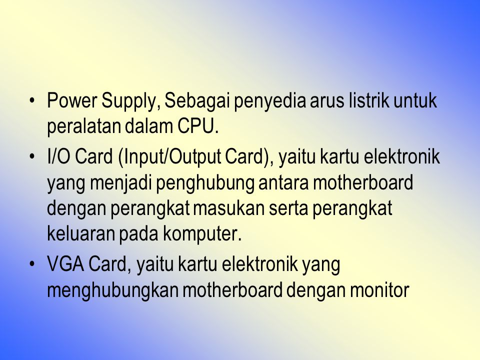 Power Supply, Sebagai penyedia arus listrik untuk peralatan dalam CPU. I/O Card (Input/Output Card), yaitu kartu elektronik yang menjadi penghubung an
